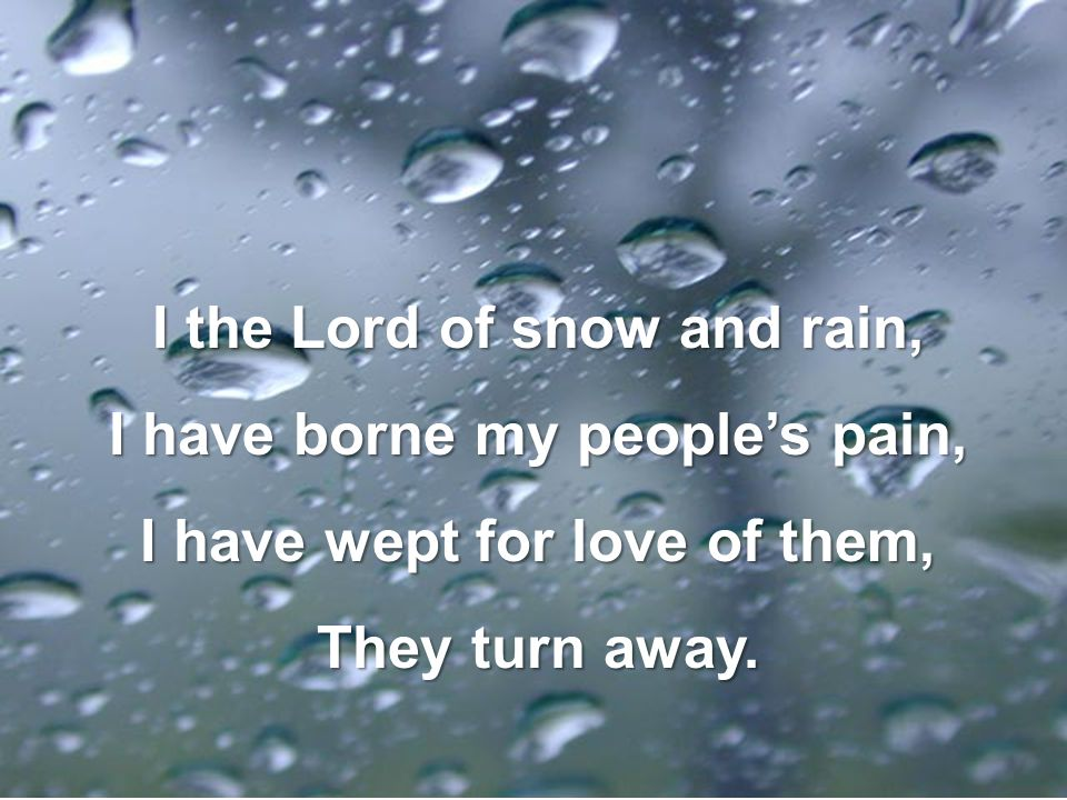 I the Lord of snow and rain, I have borne my people's pain,