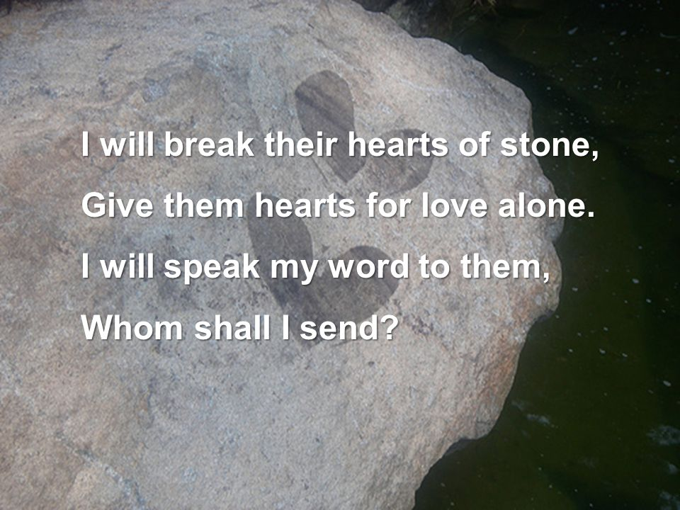 I will break their hearts of stone,