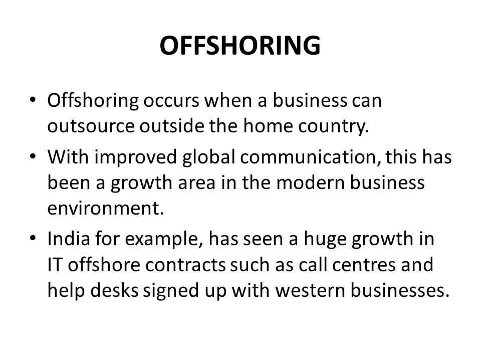 OFFSHORING Offshoring occurs when a business can outsource outside the home country.