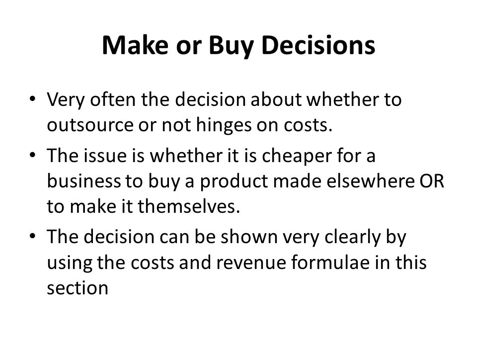 Make or Buy Decisions Very often the decision about whether to outsource or not hinges on costs.