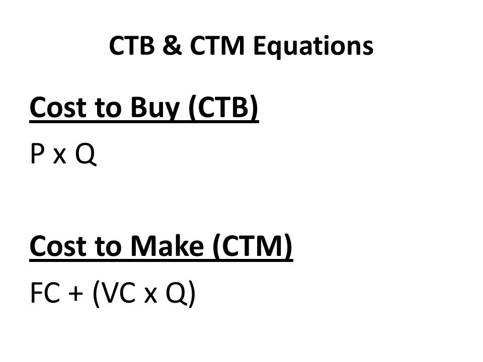 Cost to Buy (CTB) P x Q Cost to Make (CTM) FC + (VC x Q)