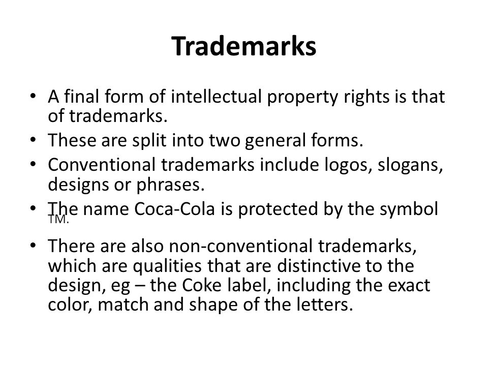 Trademarks A final form of intellectual property rights is that of trademarks. These are split into two general forms.