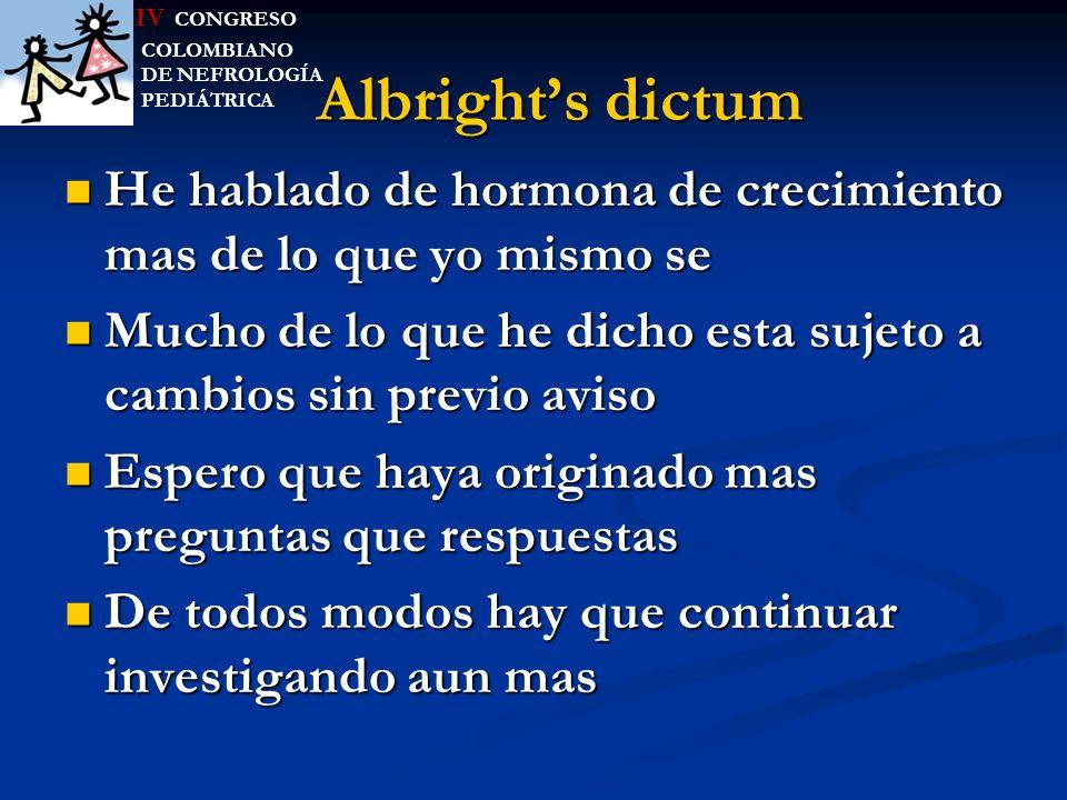 IV CONGRESO COLOMBIANO. DE NEFROLOGÍA. PEDIÁTRICA. Albright's dictum. He hablado de hormona de crecimiento mas de lo que yo mismo se.