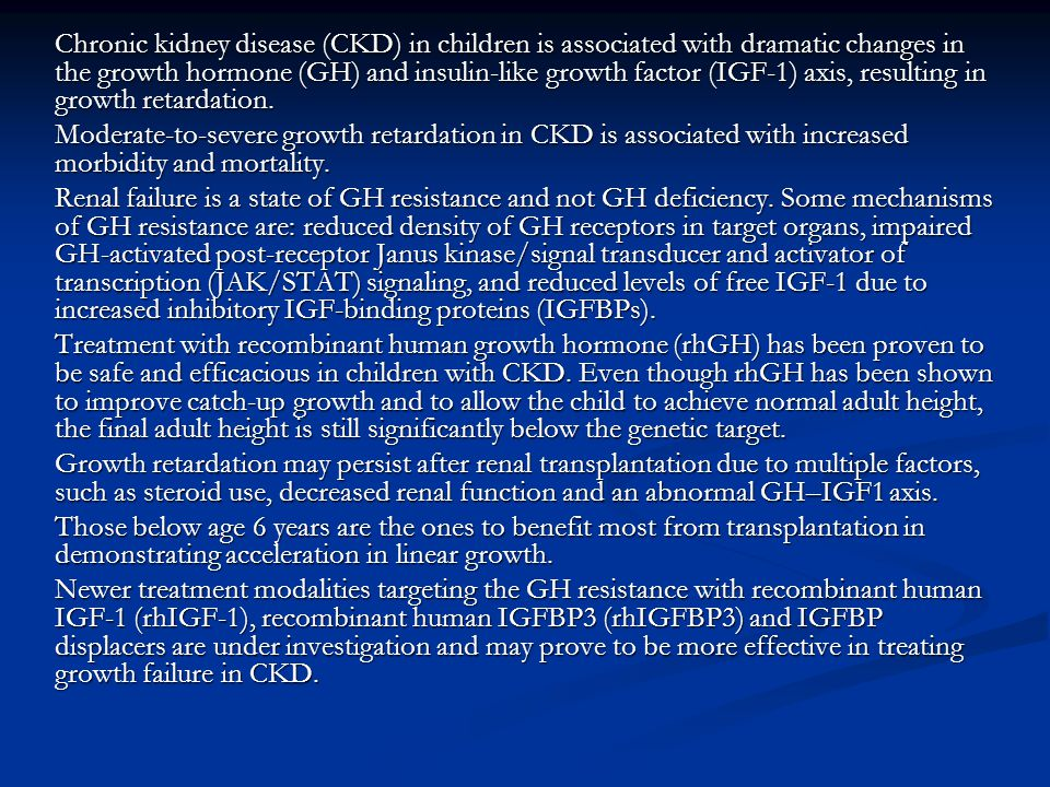Chronic kidney disease (CKD) in children is associated with dramatic changes in the growth hormone (GH) and insulin-like growth factor (IGF-1) axis, resulting in growth retardation.
