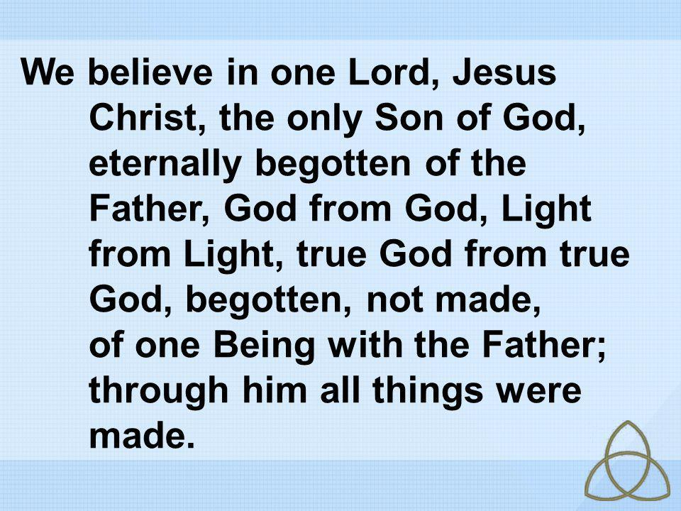 We believe in one Lord, Jesus Christ, the only Son of God,