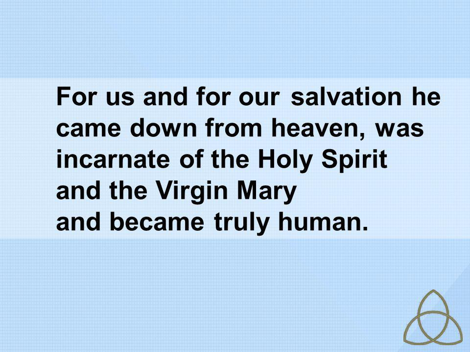 For us and for our. salvation he. came down from heaven, was