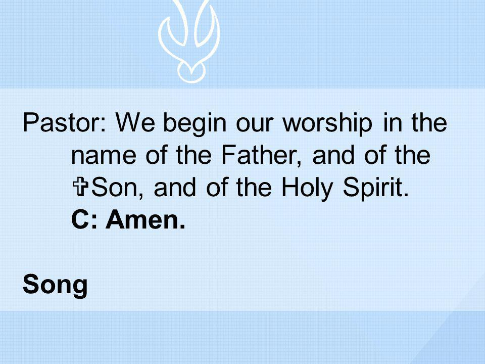 Pastor: We begin our worship in the. name of the Father, and of the