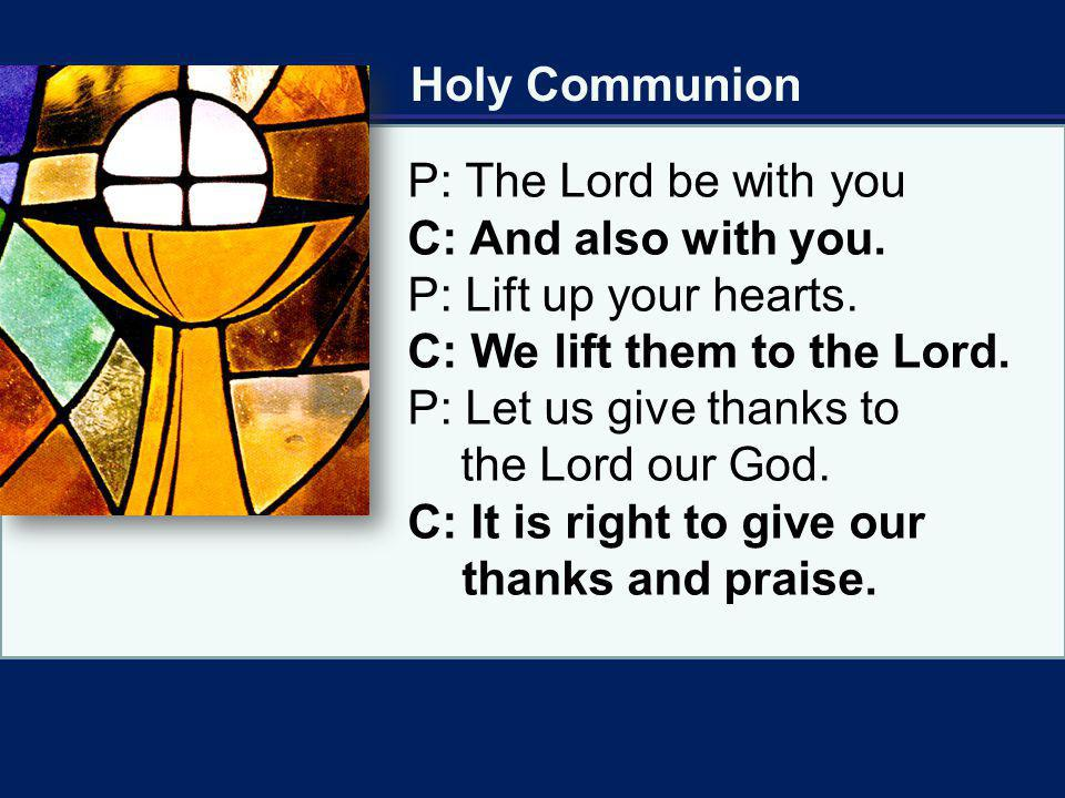 Holy Communion P: The Lord be with you. C: And also with you. P: Lift up your hearts. C: We lift them to the Lord.