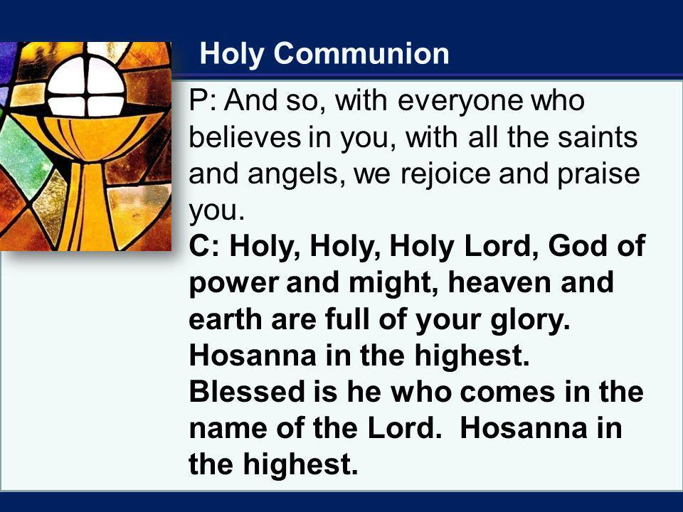 Holy Communion P: And so, with everyone who believes in you, with all the saints and angels, we rejoice and praise you.