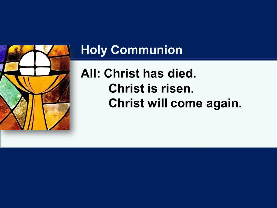 Holy Communion All: Christ has died. Christ is risen. Christ will come again.