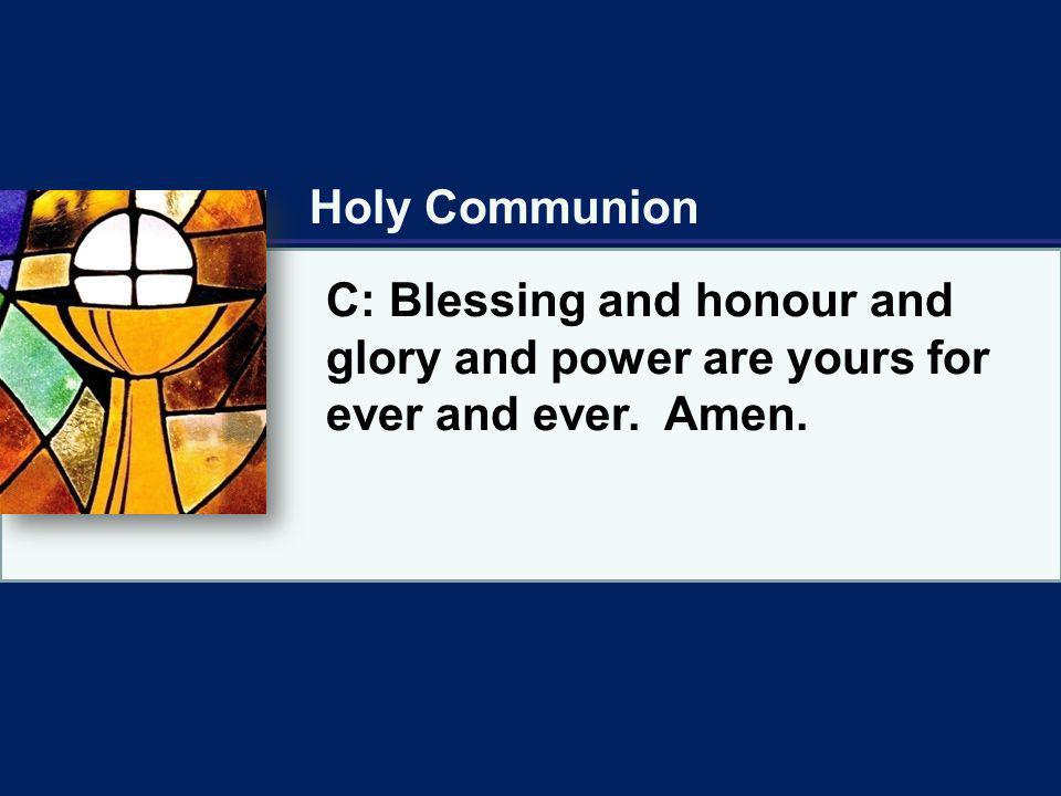Holy Communion C: Blessing and honour and glory and power are yours for ever and ever. Amen.