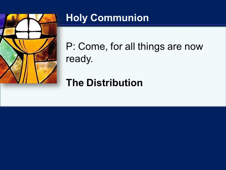 Holy Communion P: Come, for all things are now ready. The Distribution
