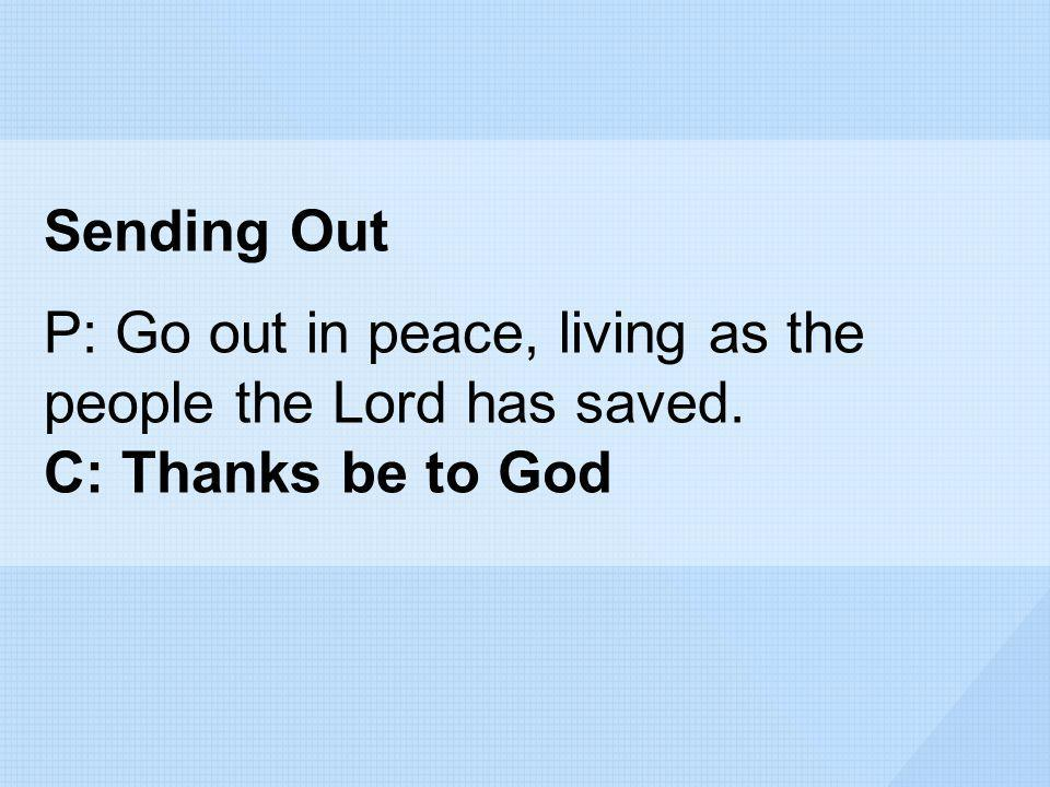 Sending Out P: Go out in peace, living as the people the Lord has saved. C: Thanks be to God