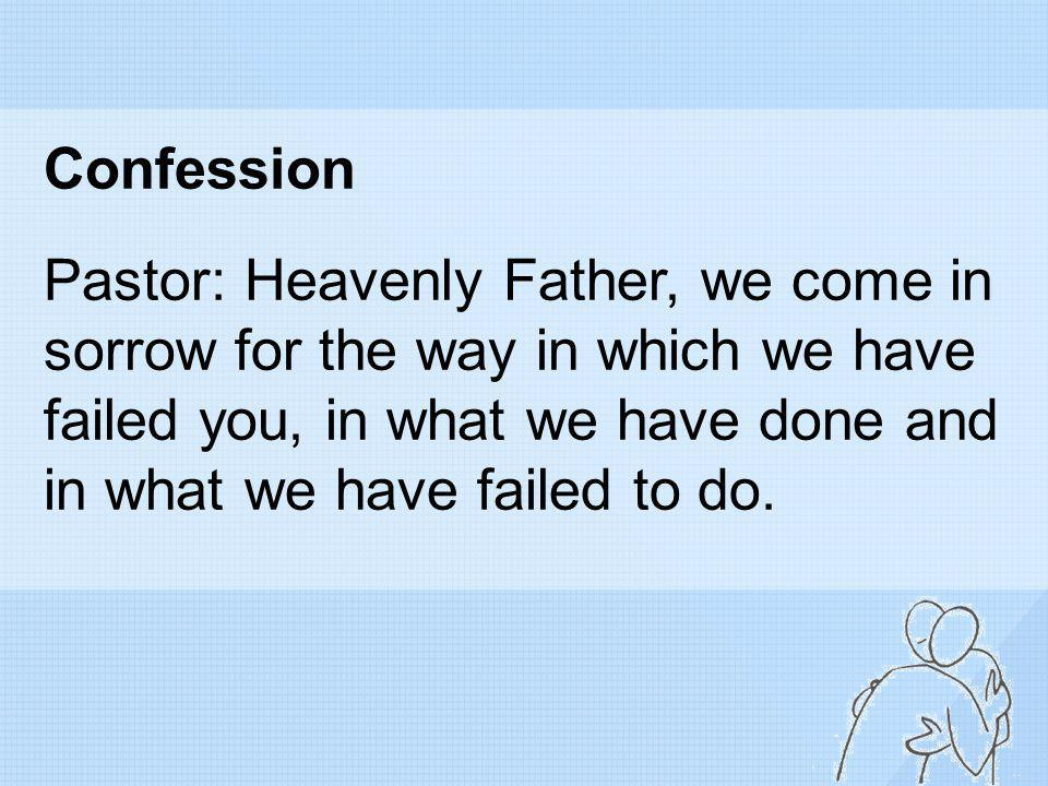 Confession Pastor: Heavenly Father, we come in sorrow for the way in which we have failed you, in what we have done and in what we have failed to do.