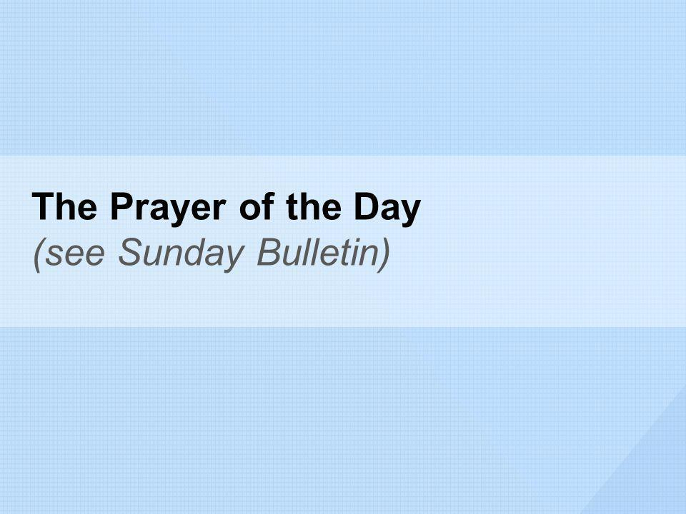 The Prayer of the Day (see Sunday Bulletin)