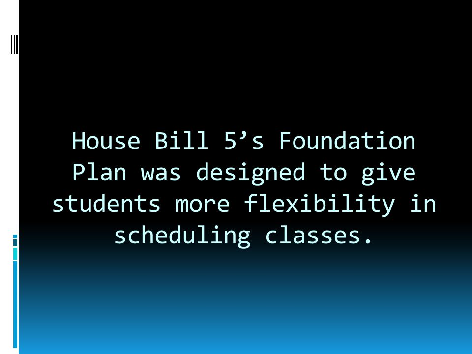 House Bill 5's Foundation Plan was designed to give students more flexibility in scheduling classes.