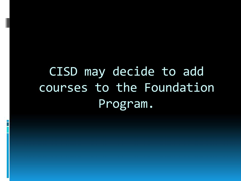 CISD may decide to add courses to the Foundation Program.