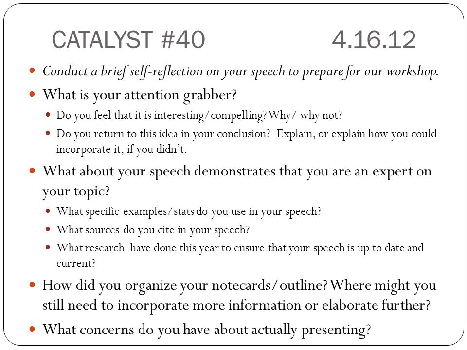 CATALYST #40 4.16.12 Conduct a brief self-reflection on your speech to prepare for our workshop. What is your attention grabber