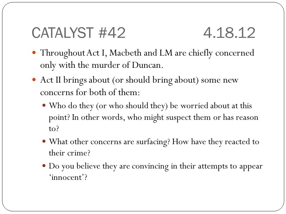 CATALYST #42 4.18.12 Throughout Act I, Macbeth and LM are chiefly concerned only with the murder of Duncan.