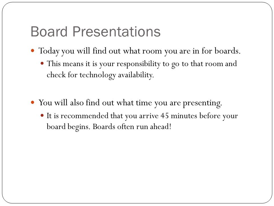 Board Presentations Today you will find out what room you are in for boards.
