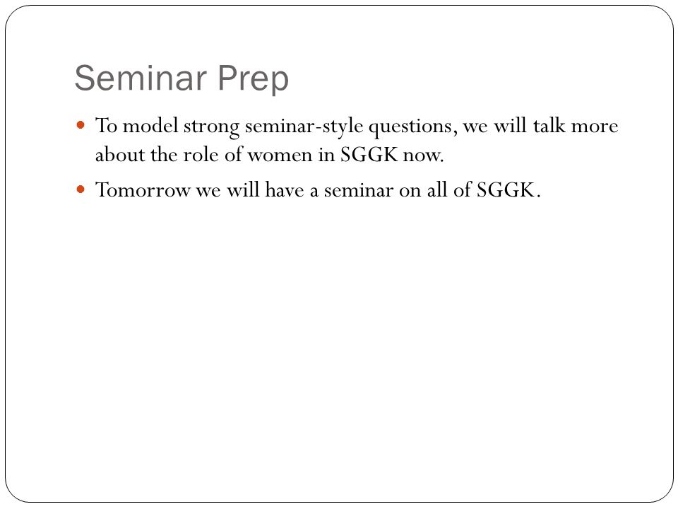 Seminar Prep To model strong seminar-style questions, we will talk more about the role of women in SGGK now.