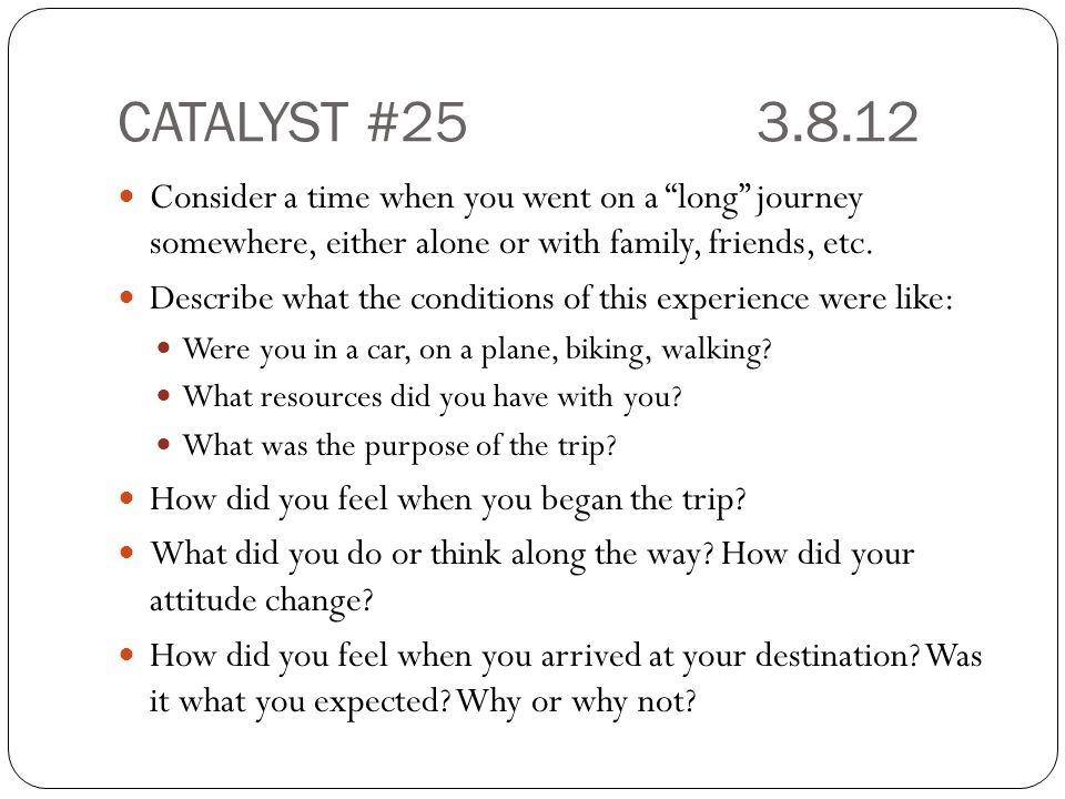 CATALYST #25 3.8.12 Consider a time when you went on a long journey somewhere, either alone or with family, friends, etc.