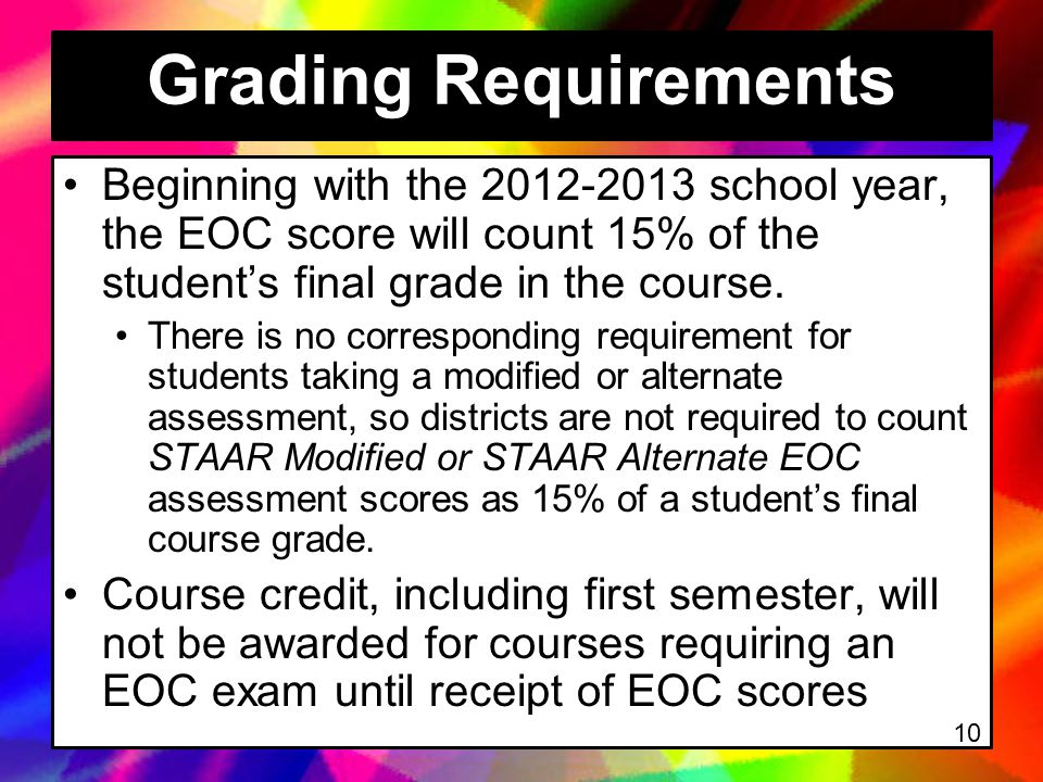 Grading Requirements Beginning with the 2012-2013 school year, the EOC score will count 15% of the student's final grade in the course.