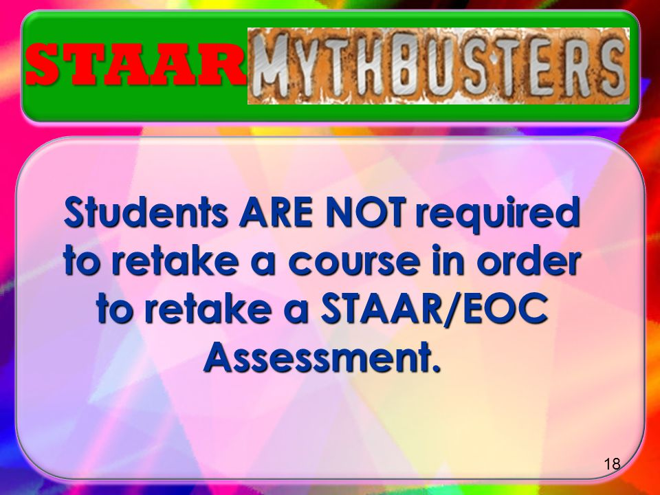 STAAR Students ARE NOT required to retake a course in order to retake a STAAR/EOC Assessment.