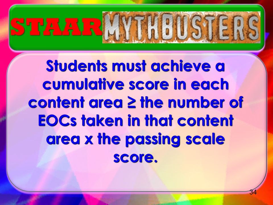STAAR Students must achieve a cumulative score in each content area ≥ the number of EOCs taken in that content area x the passing scale score.