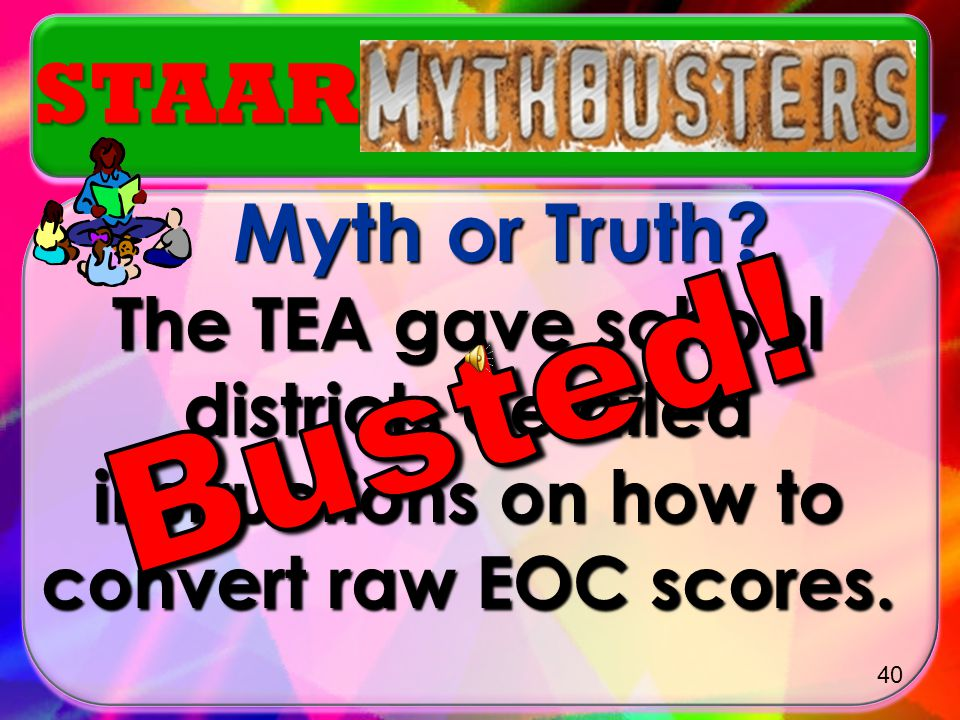 STAAR Myth or Truth The TEA gave school districts detailed instructions on how to convert raw EOC scores.