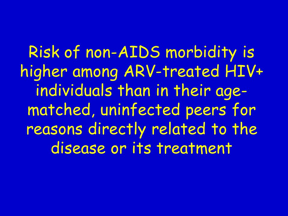 Risk of non-AIDS morbidity is higher among ARV-treated HIV+ individuals than in their age-matched, uninfected peers for reasons directly related to the disease or its treatment