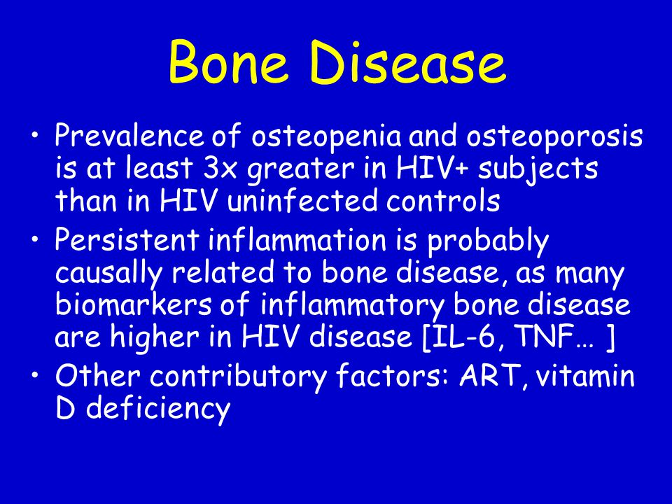 Bone Disease Prevalence of osteopenia and osteoporosis is at least 3x greater in HIV+ subjects than in HIV uninfected controls.