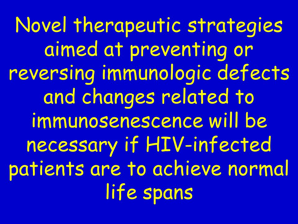 Novel therapeutic strategies aimed at preventing or reversing immunologic defects and changes related to immunosenescence will be necessary if HIV-infected patients are to achieve normal life spans