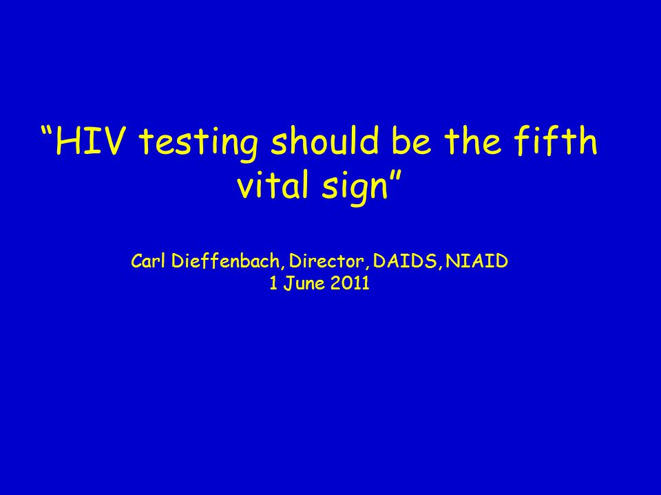 HIV testing should be the fifth vital sign Carl Dieffenbach, Director, DAIDS, NIAID 1 June 2011