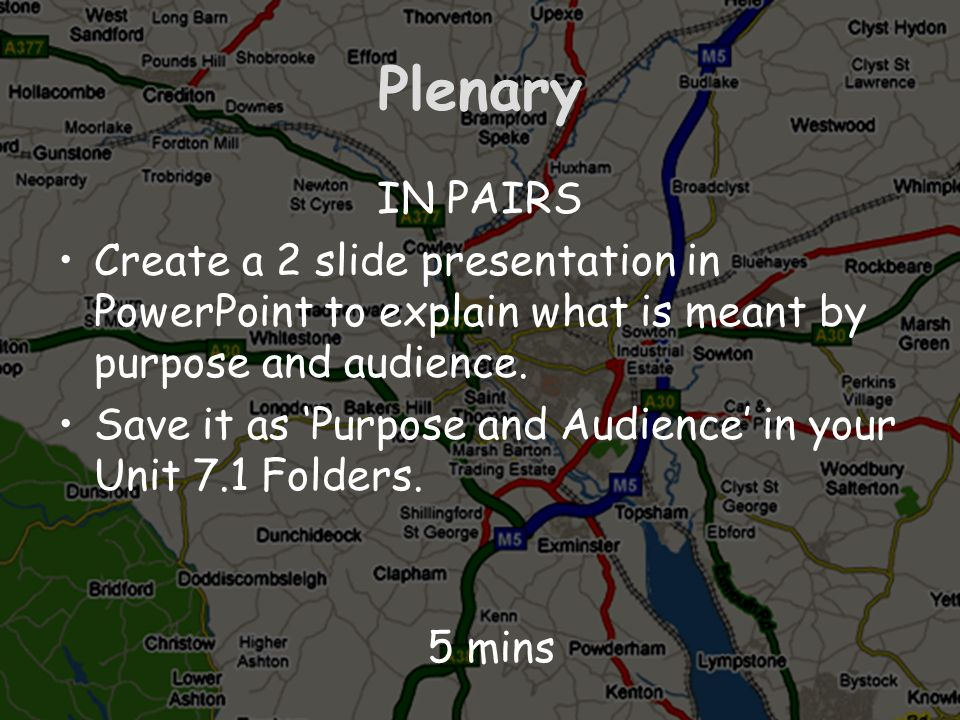 PlenaryIN PAIRS. Create a 2 slide presentation in PowerPoint to explain what is meant by purpose and audience.