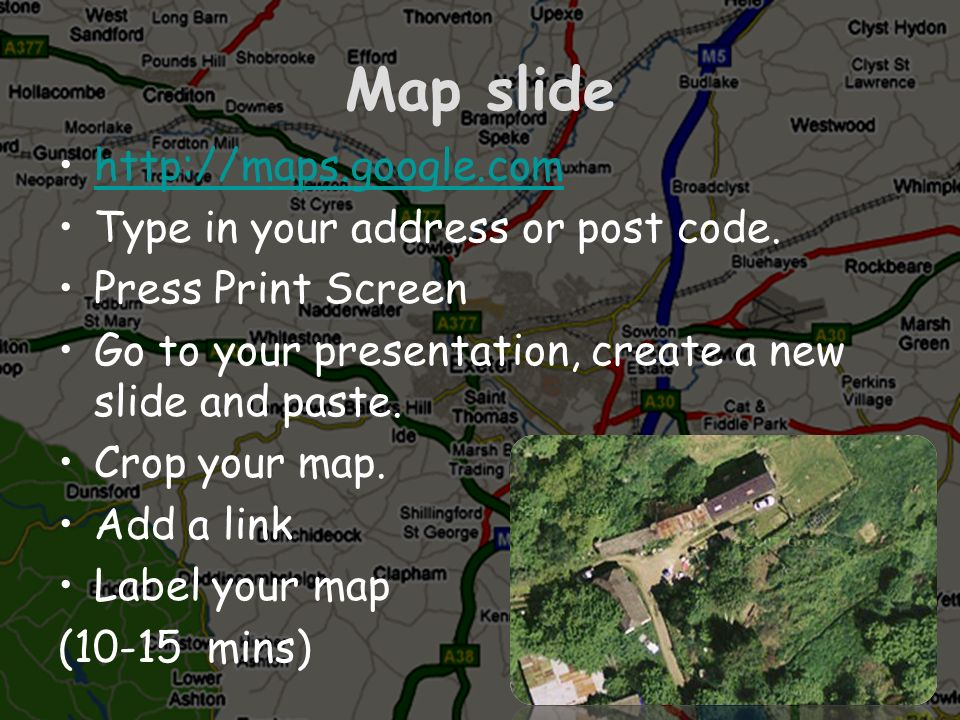 Map slide http://maps.google.com Type in your address or post code.