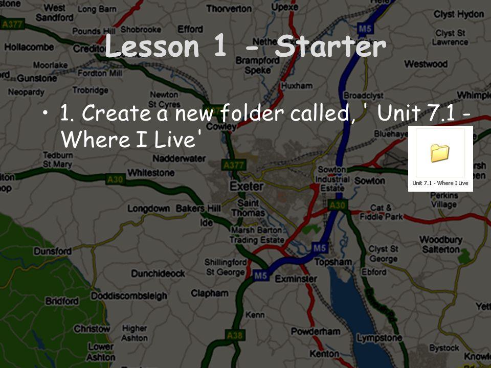 Lesson 1 - Starter 1. Create a new folder called, Unit 7.1 - Where I Live