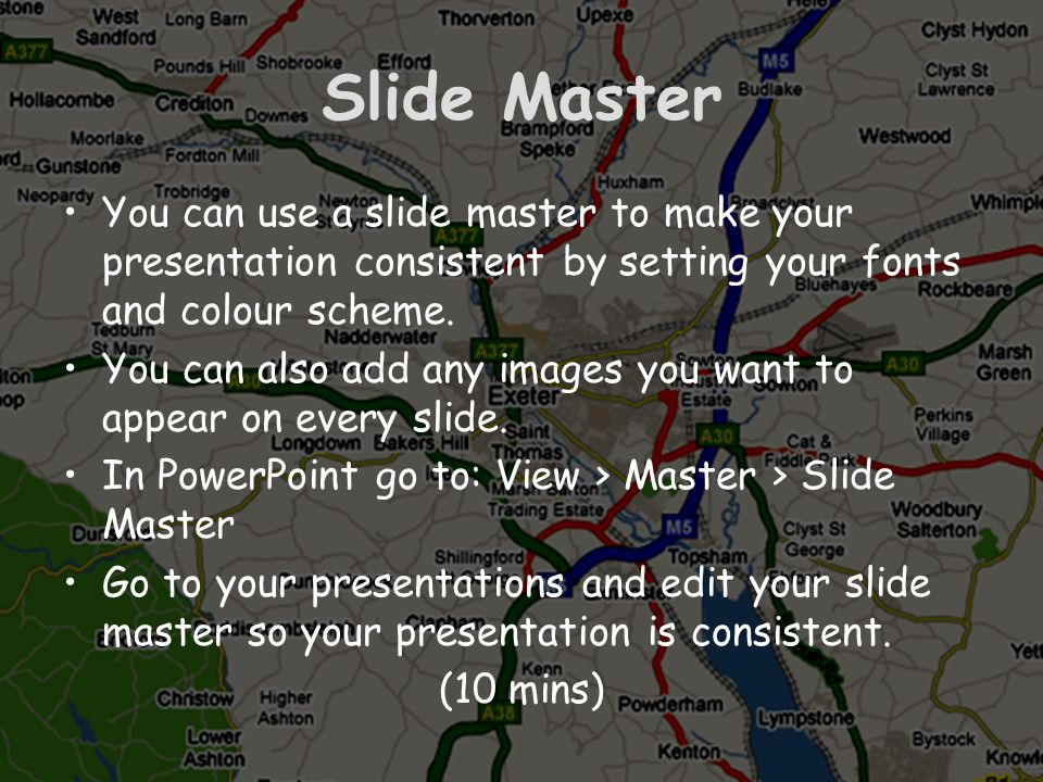 Slide MasterYou can use a slide master to make your presentation consistent by setting your fonts and colour scheme.
