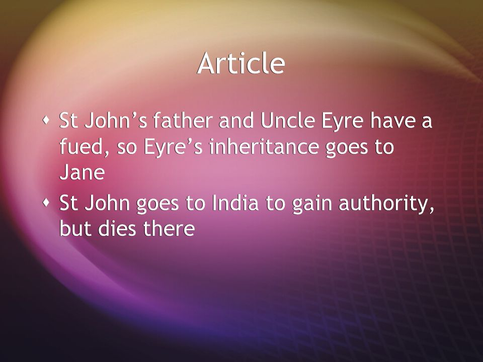 Article St John's father and Uncle Eyre have a fued, so Eyre's inheritance goes to Jane. St John goes to India to gain authority, but dies there.