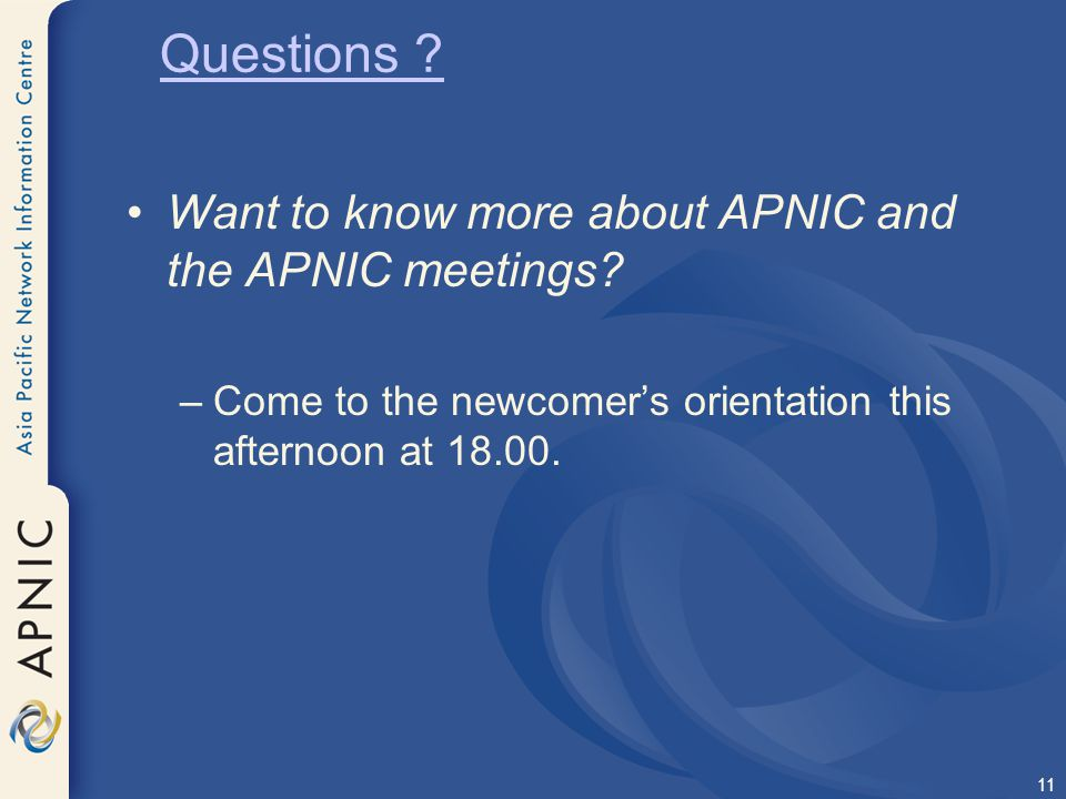 Questions Want to know more about APNIC and the APNIC meetings