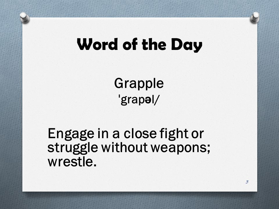 Word of the Day Grapple ˈgrapəl/ Engage in a close fight or struggle without weapons; wrestle.