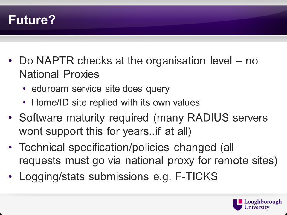 Future Do NAPTR checks at the organisation level – no National Proxies. eduroam service site does query.