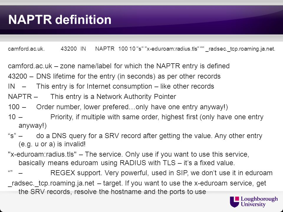 NAPTR definition camford.ac.uk. 43200 IN NAPTR 100 10 s x-eduroam:radius.tls _radsec._tcp.roaming.ja.net.