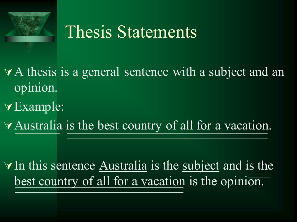 Thesis Statements A thesis is a general sentence with a subject and an opinion. Example: Australia is the best country of all for a vacation.