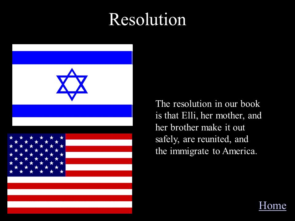 Resolution The resolution in our book is that Elli, her mother, and her brother make it out safely, are reunited, and the immigrate to America.