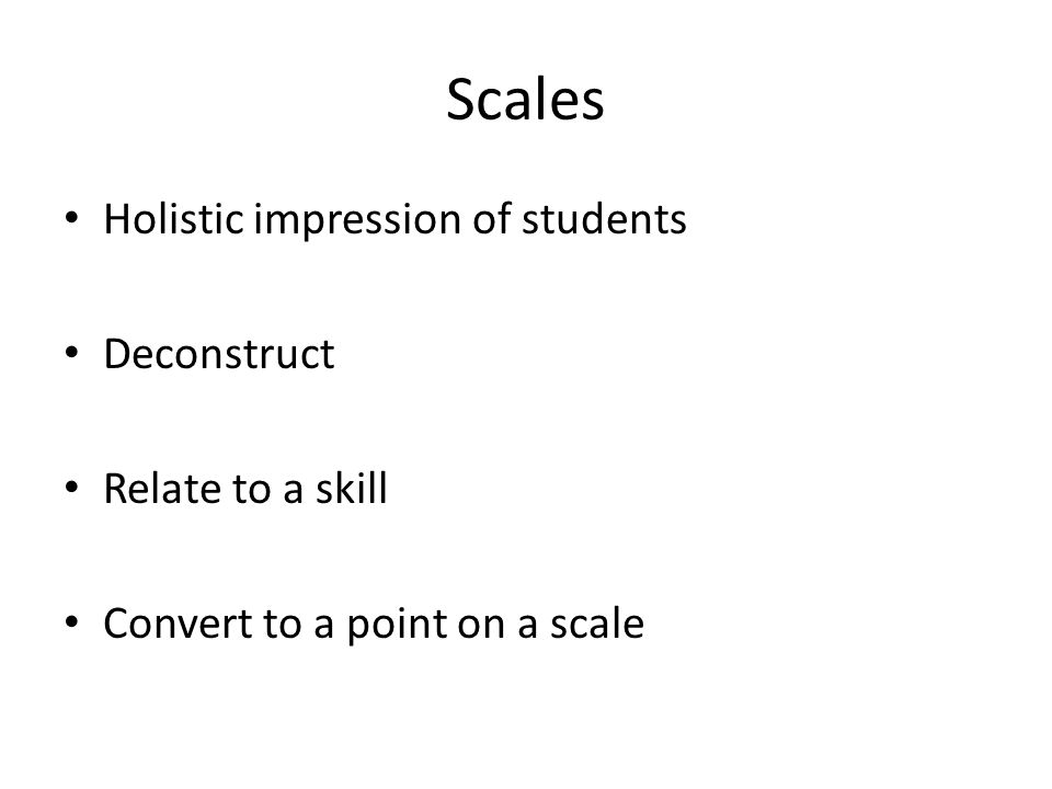 Scales Holistic impression of students Deconstruct Relate to a skill