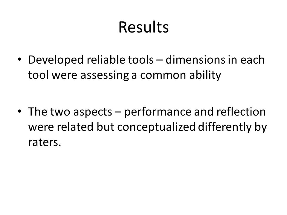 Results Developed reliable tools – dimensions in each tool were assessing a common ability.