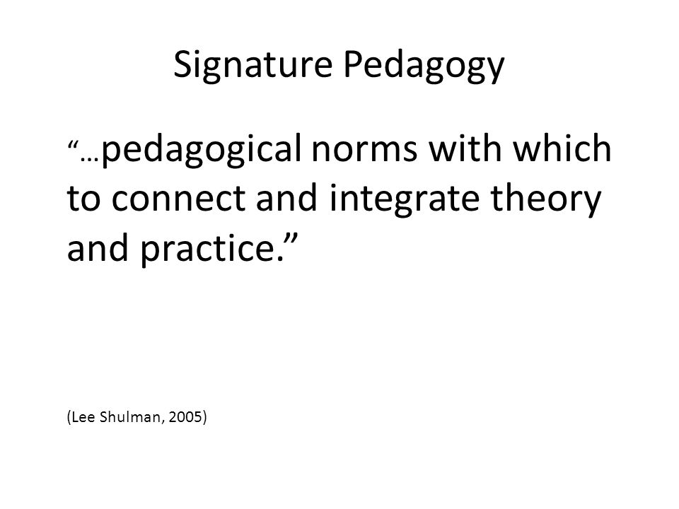 Signature Pedagogy …pedagogical norms with which to connect and integrate theory and practice. (Lee Shulman, 2005)