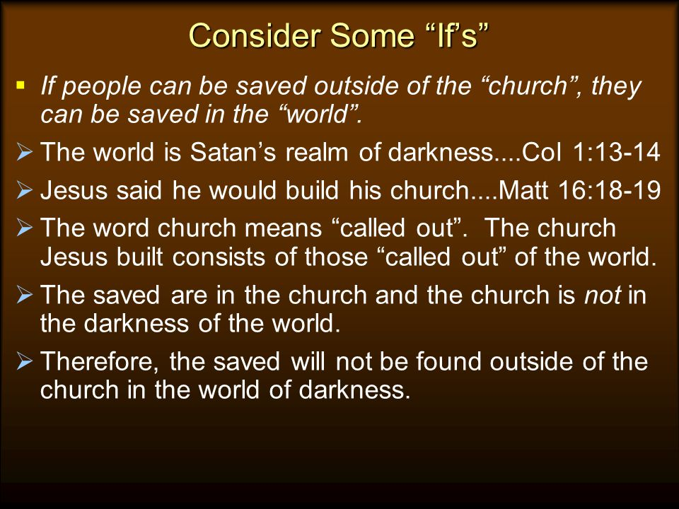 Consider Some If's If people can be saved outside of the church , they can be saved in the world .