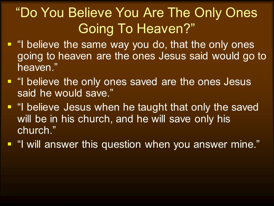 Do You Believe You Are The Only Ones Going To Heaven